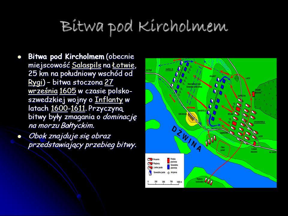 Bitwa pod Kircholmem Bitwa pod Kircholmem (obecnie miejscowość Salaspils na Łotwie, 25 km na południowy wschód od Rygi) – bitwa stoczona 27 września 1