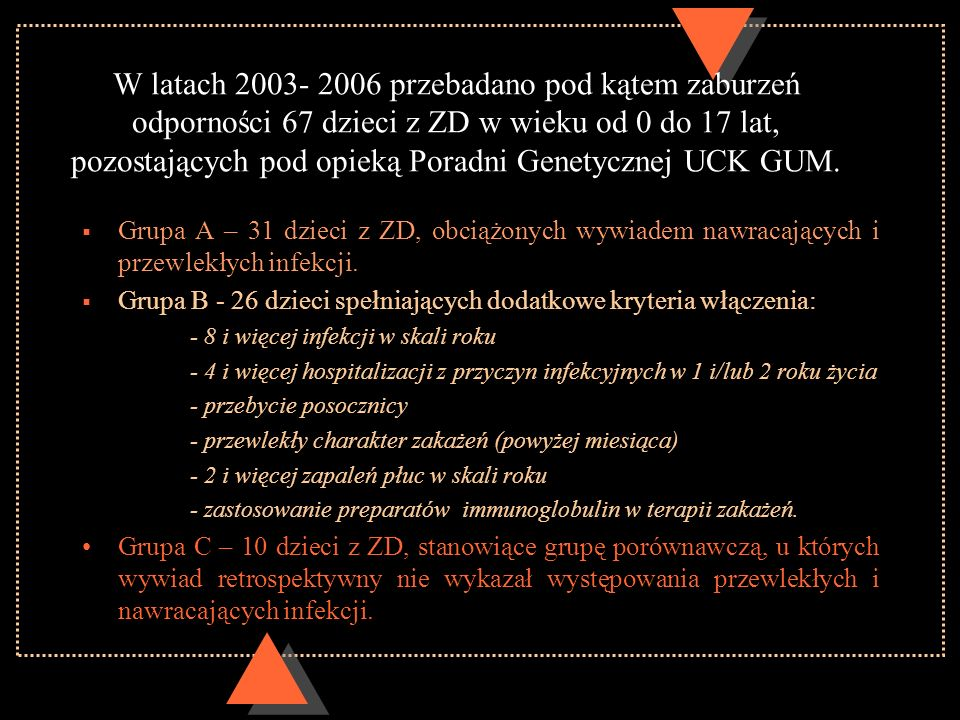 W latach 2003- 2006 przebadano pod kątem zaburzeń odporności 67 dzieci z ZD w wieku od 0 do 17 lat, pozostających pod opieką Poradni Genetycznej UCK G