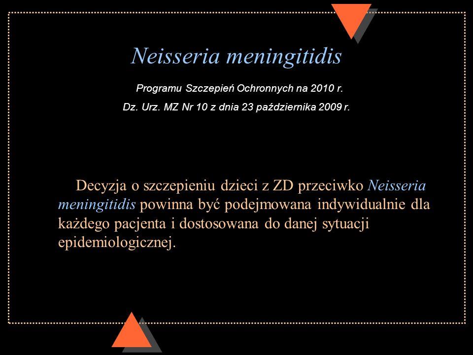 Neisseria meningitidis Programu Szczepień Ochronnych na 2010 r. Dz. Urz. MZ Nr 10 z dnia 23 października 2009 r. Decyzja o szczepieniu dzieci z ZD prz