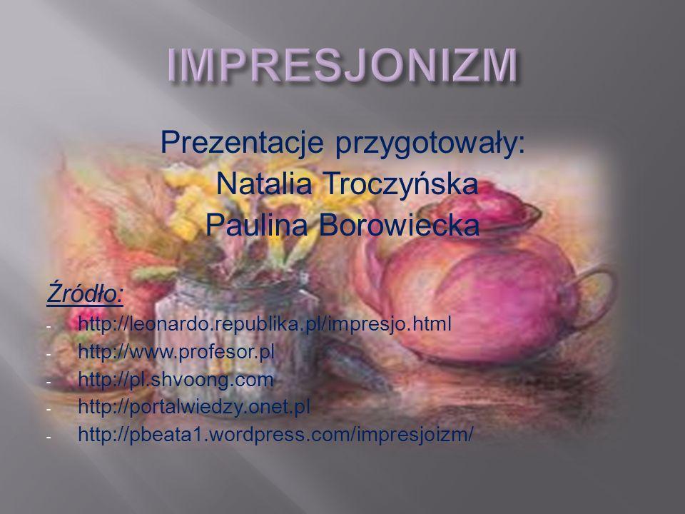 Prezentacje przygotowały: Natalia Troczyńska Paulina Borowiecka Źródło: - http://leonardo.republika.pl/impresjo.html - http://www.profesor.pl - http:/