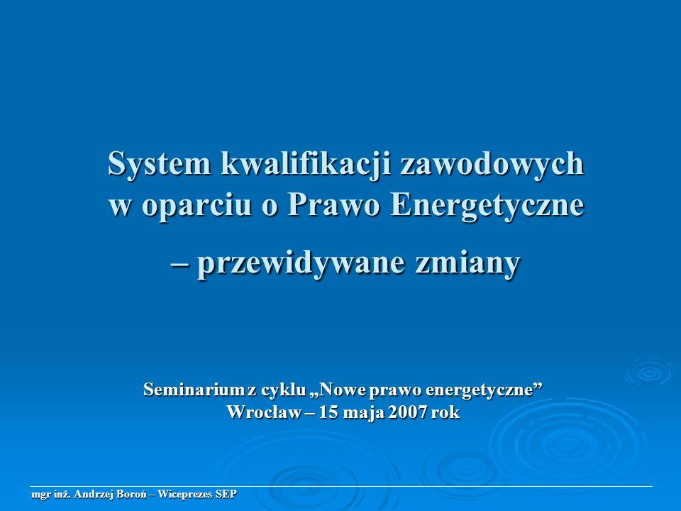 System kwalifikacji zawodowych w oparciu o Prawo Energetyczne – przewidywane zmiany Seminarium z cyklu Nowe prawo energetyczne Wrocław – 15 maja 2007