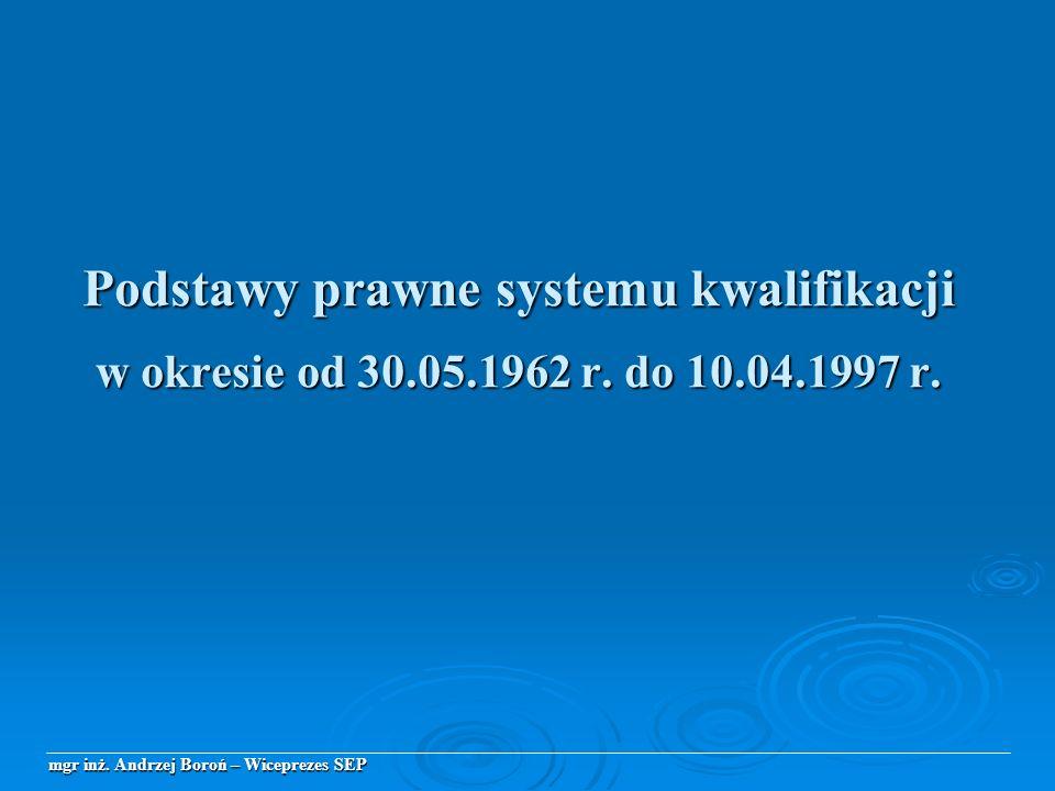 Podstawy prawne systemu kwalifikacji w okresie od 30.05.1962 r. do 10.04.1997 r. mgr inż. Andrzej Boroń – Wiceprezes SEP