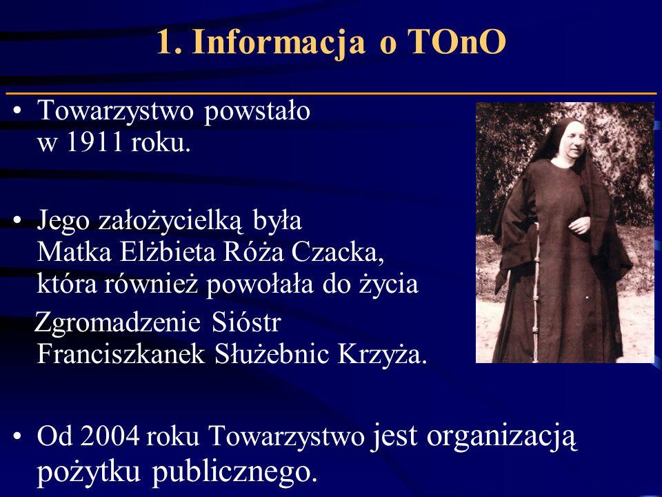 1. Informacja o TOnO Towarzystwo powstało w 1911 roku. Jego założycielką była Matka Elżbieta Róża Czacka, która również powołała do życia Zgromadzenie