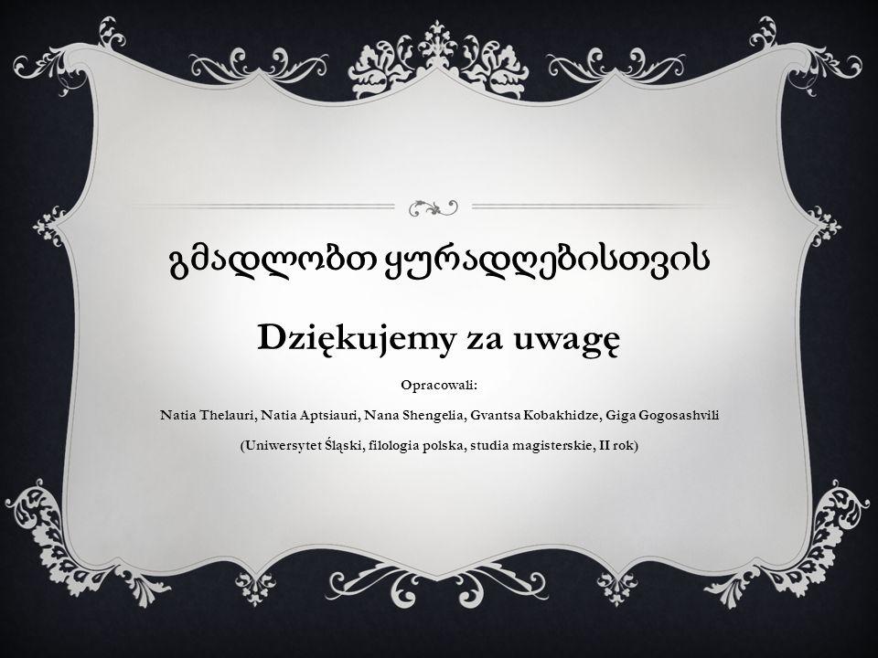 Dziękujemy za uwagę Opracowali: Natia Thelauri, Natia Aptsiauri, Nana Shengelia, Gvantsa Kobakhidze, Giga Gogosashvili (Uniwersytet Śląski, filologia