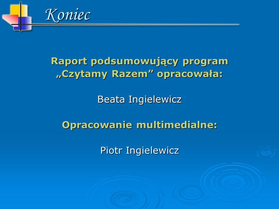 Raport podsumowujący program Czytamy Razem opracowała: Beata Ingielewicz Opracowanie multimedialne: Piotr Ingielewicz Koniec