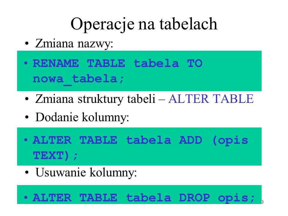 10 Operacje na tabelach Zmiana nazwy: Zmiana struktury tabeli – ALTER TABLE Dodanie kolumny: Usuwanie kolumny: RENAME TABLE tabela TO nowa_tabela; ALT
