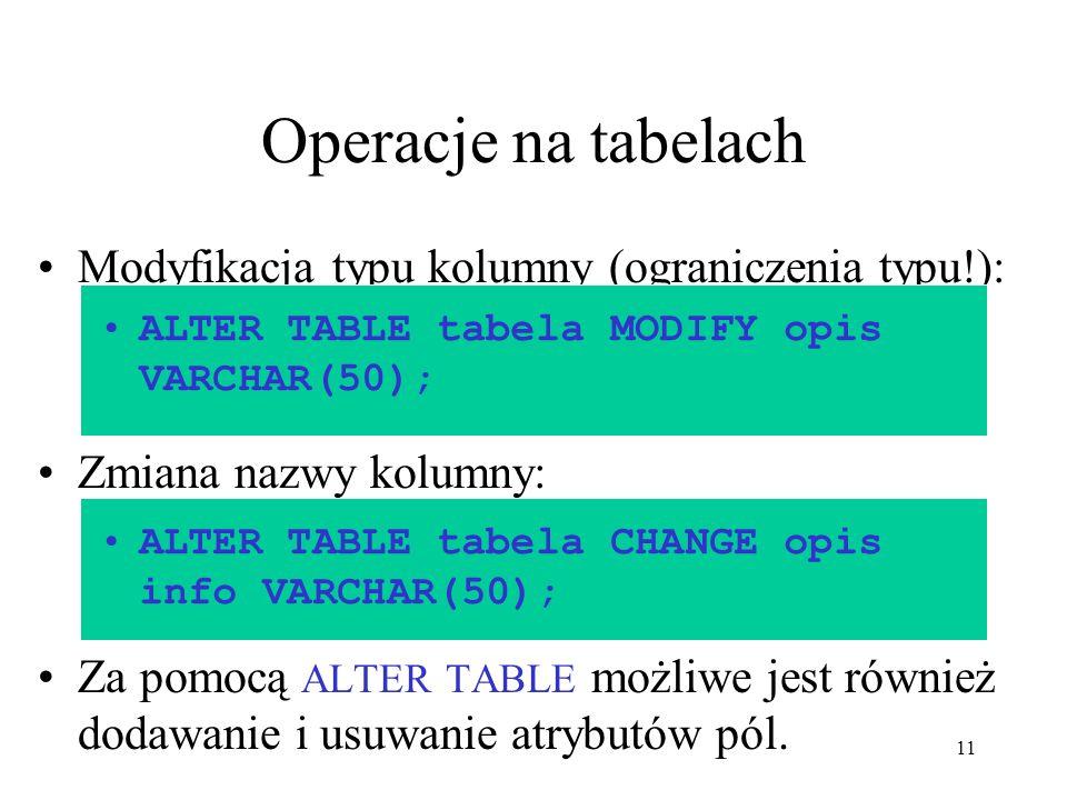 11 Operacje na tabelach Modyfikacja typu kolumny (ograniczenia typu!): Zmiana nazwy kolumny: Za pomocą ALTER TABLE możliwe jest również dodawanie i us
