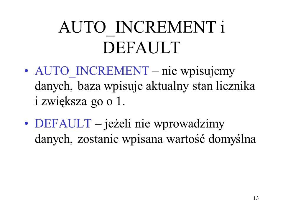 13 AUTO_INCREMENT i DEFAULT AUTO_INCREMENT – nie wpisujemy danych, baza wpisuje aktualny stan licznika i zwiększa go o 1. DEFAULT – jeżeli nie wprowad
