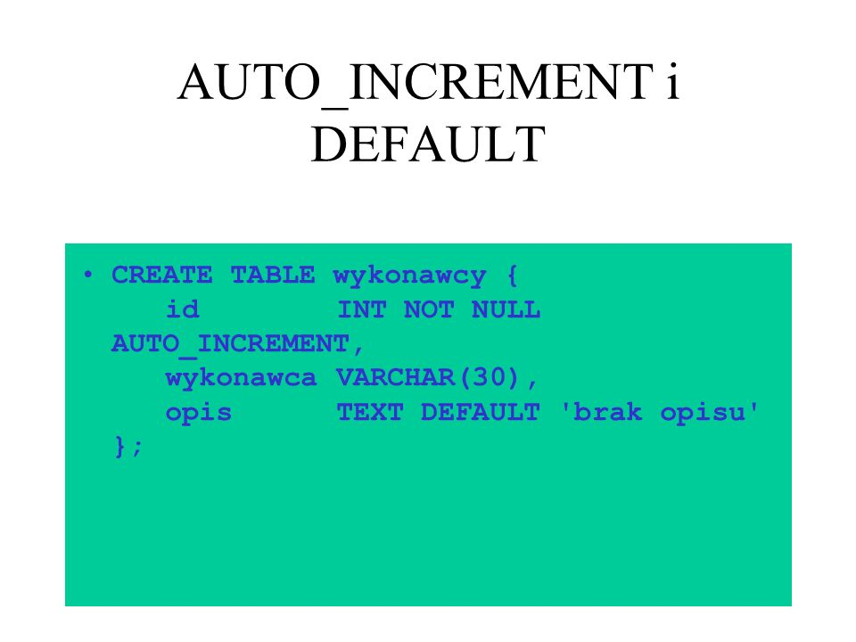 14 AUTO_INCREMENT i DEFAULT CREATE TABLE wykonawcy { idINT NOT NULL AUTO_INCREMENT, wykonawcaVARCHAR(30), opisTEXT DEFAULT 'brak opisu' };