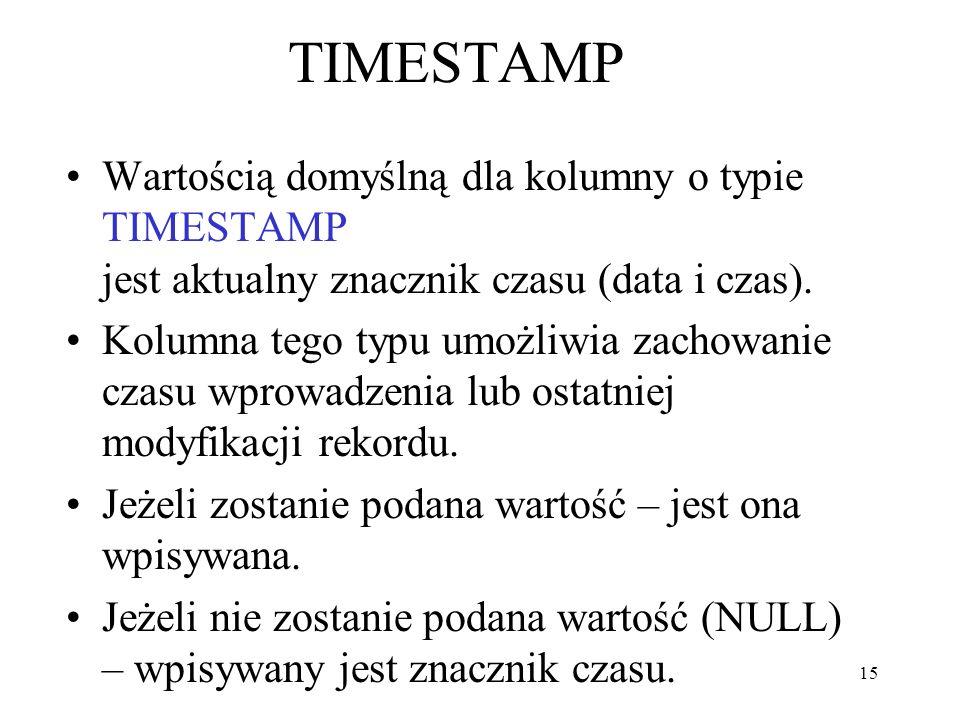 15 TIMESTAMP Wartością domyślną dla kolumny o typie TIMESTAMP jest aktualny znacznik czasu (data i czas). Kolumna tego typu umożliwia zachowanie czasu
