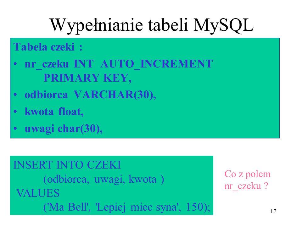 17 Wypełnianie tabeli MySQL Tabela czeki : nr_czeku INT AUTO_INCREMENT PRIMARY KEY, odbiorcaVARCHAR(30), kwota float, uwagi char(30), INSERT INTO CZEK