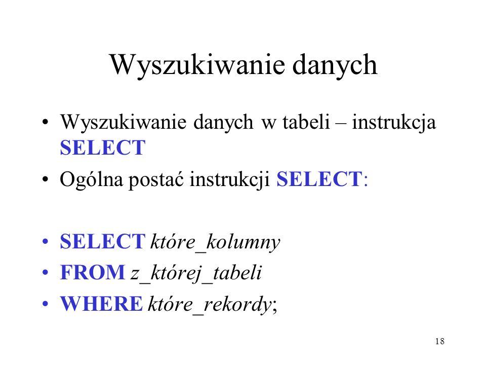 18 Wyszukiwanie danych Wyszukiwanie danych w tabeli – instrukcja SELECT Ogólna postać instrukcji SELECT: SELECT które_kolumny FROM z_której_tabeli WHE