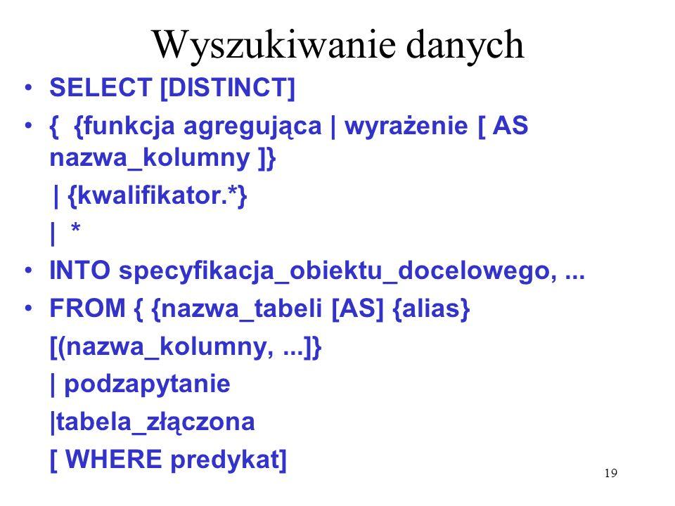 19 Wyszukiwanie danych SELECT [DISTINCT] { {funkcja agregująca | wyrażenie [ AS nazwa_kolumny ]} | {kwalifikator.*} | * INTO specyfikacja_obiektu_doce