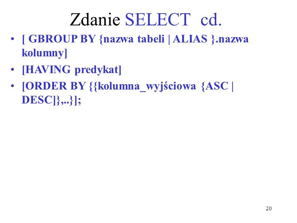 20 Zdanie SELECT cd. [ GBROUP BY {nazwa tabeli | ALIAS }.nazwa kolumny] [HAVING predykat] [ORDER BY {{kolumna_wyjściowa {ASC | DESC]},..}];