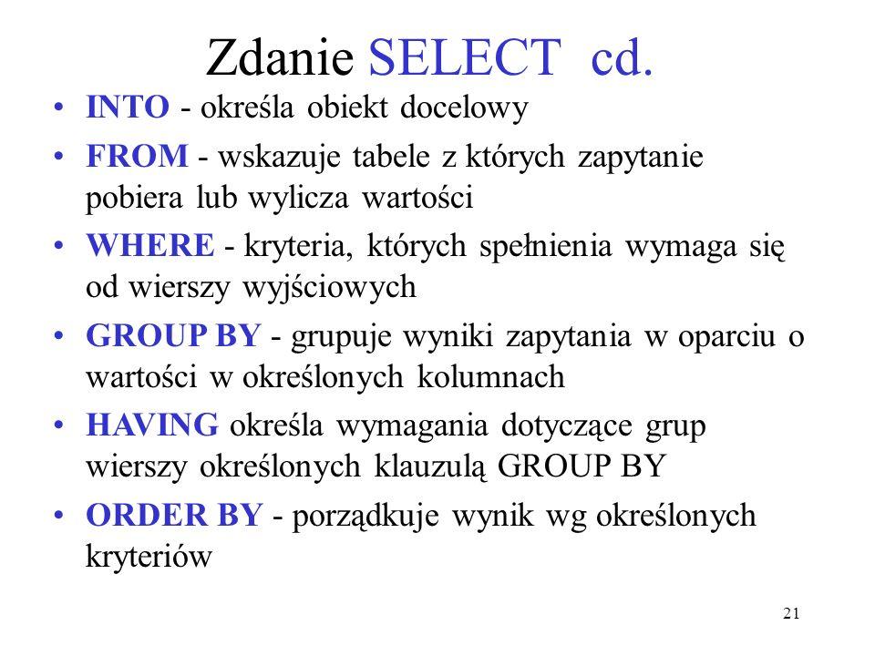 21 Zdanie SELECT cd. INTO - określa obiekt docelowy FROM - wskazuje tabele z których zapytanie pobiera lub wylicza wartości WHERE - kryteria, których