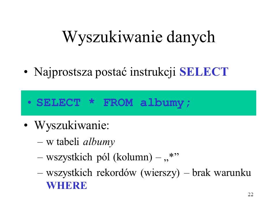22 Wyszukiwanie danych Najprostsza postać instrukcji SELECT Wyszukiwanie: –w tabeli albumy –wszystkich pól (kolumn) – * –wszystkich rekordów (wierszy)