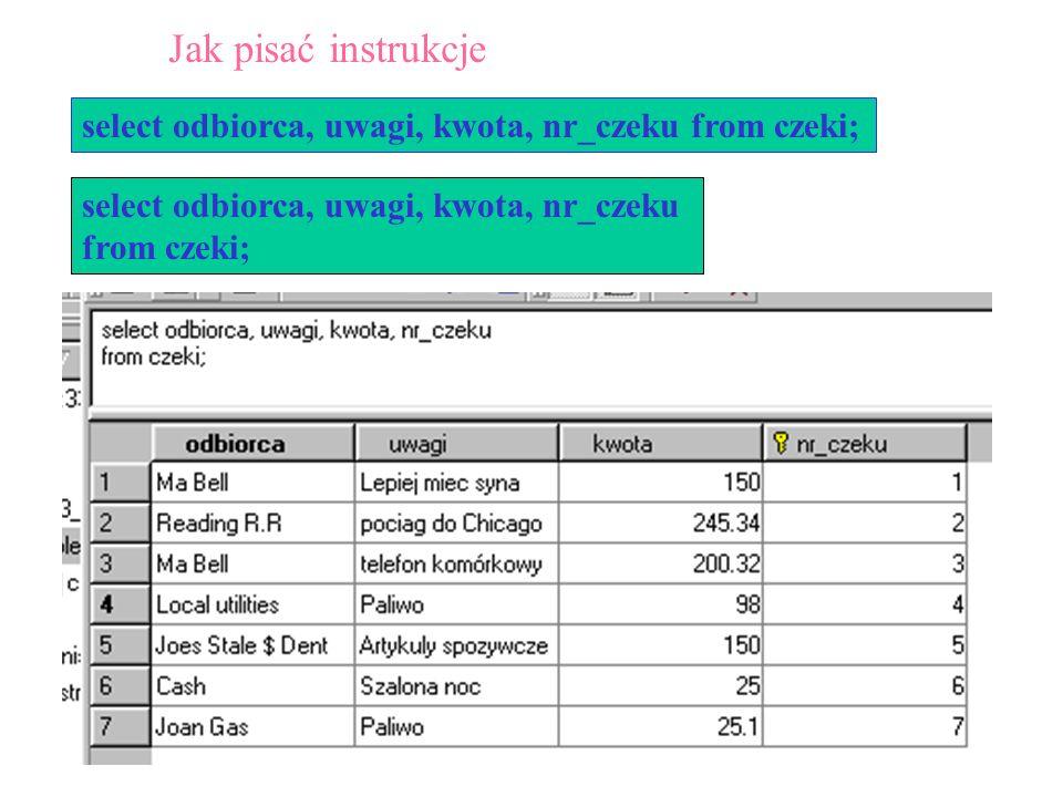 26 select odbiorca, uwagi, kwota, nr_czeku from czeki; select odbiorca, uwagi, kwota, nr_czeku from czeki; Jak pisać instrukcje