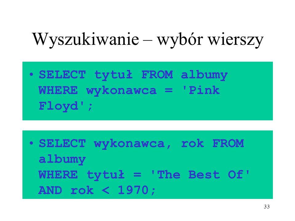 33 Wyszukiwanie – wybór wierszy SELECT tytuł FROM albumy WHERE wykonawca = 'Pink Floyd'; SELECT wykonawca, rok FROM albumy WHERE tytuł = 'The Best Of'