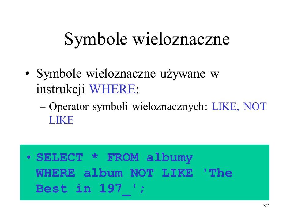 37 Symbole wieloznaczne Symbole wieloznaczne używane w instrukcji WHERE: –Operator symboli wieloznacznych: LIKE, NOT LIKE SELECT * FROM albumy WHERE a
