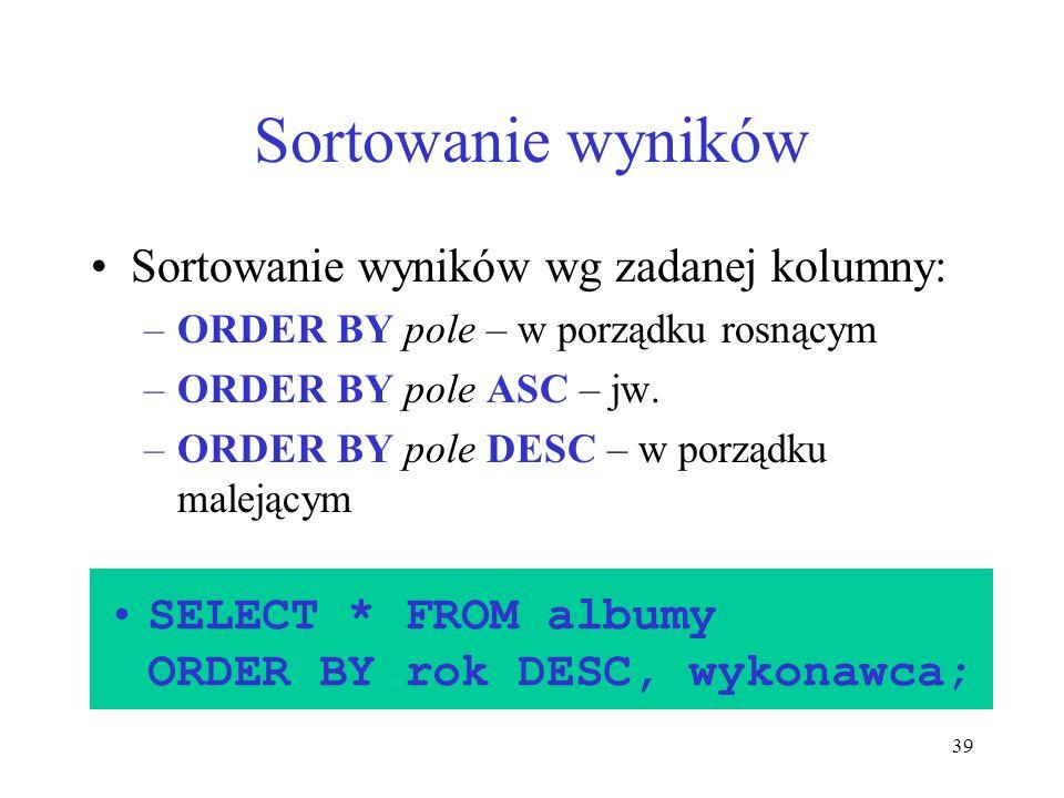 39 Sortowanie wyników Sortowanie wyników wg zadanej kolumny: –ORDER BY pole – w porządku rosnącym –ORDER BY pole ASC – jw. –ORDER BY pole DESC – w por