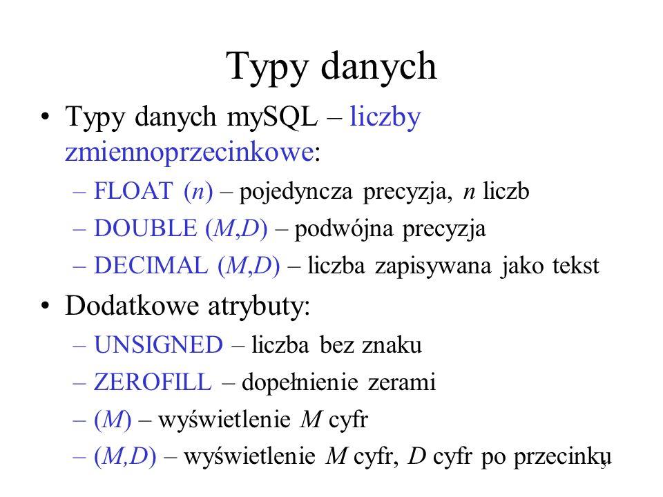 5 Typy danych Typy danych mySQL – liczby zmiennoprzecinkowe: –FLOAT (n) – pojedyncza precyzja, n liczb –DOUBLE (M,D) – podwójna precyzja –DECIMAL (M,D