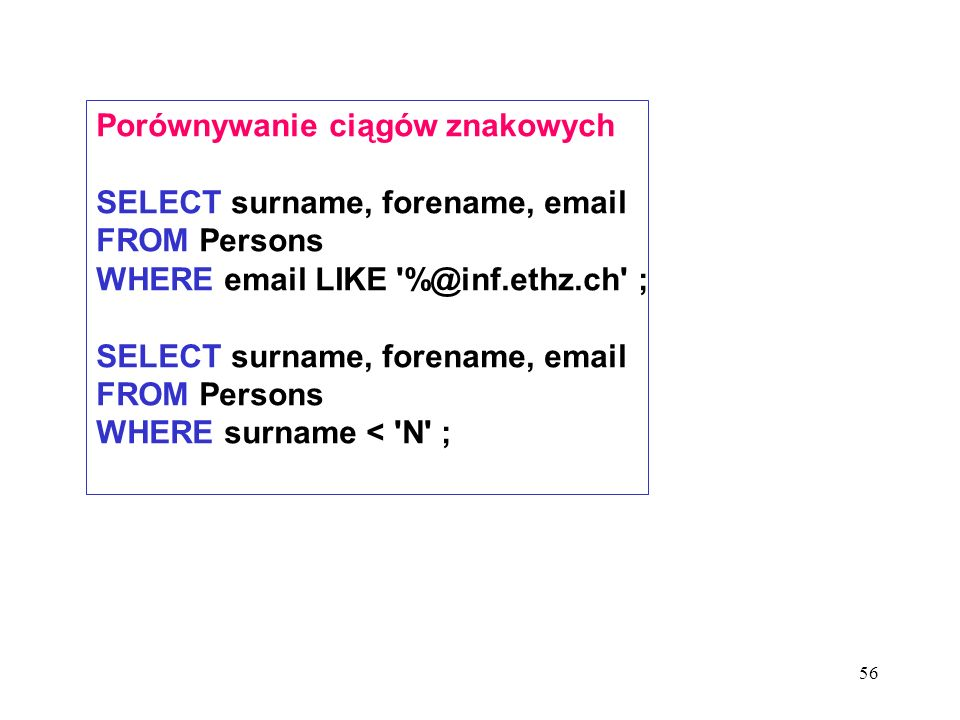 56 Porównywanie ciągów znakowych SELECT surname, forename, email FROM Persons WHERE email LIKE %@inf.ethz.ch ; SELECT surname, forename, email FROM Persons WHERE surname < N ;