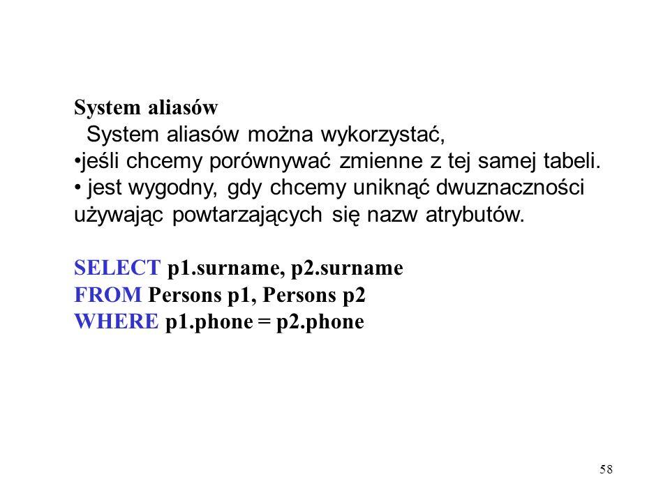 58 System aliasów System aliasów można wykorzystać, jeśli chcemy porównywać zmienne z tej samej tabeli. jest wygodny, gdy chcemy uniknąć dwuznaczności