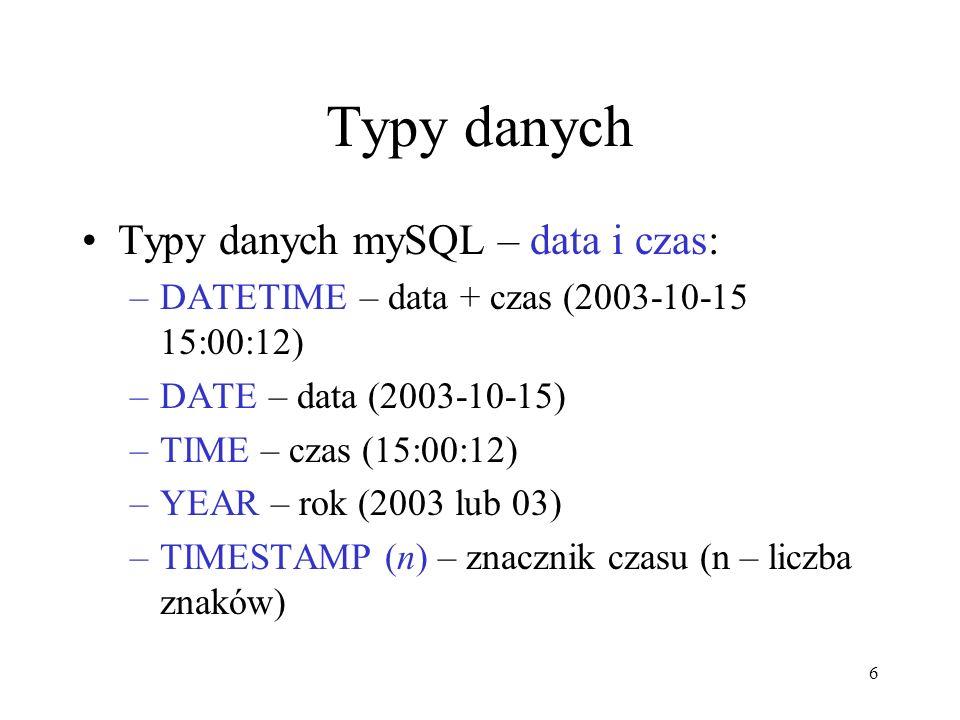 6 Typy danych Typy danych mySQL – data i czas: –DATETIME – data + czas (2003-10-15 15:00:12) –DATE – data (2003-10-15) –TIME – czas (15:00:12) –YEAR –