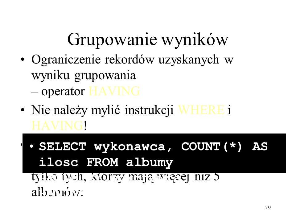79 Grupowanie wyników Ograniczenie rekordów uzyskanych w wyniku grupowania – operator HAVING Nie należy mylić instrukcji WHERE i HAVING! Przykład – ob