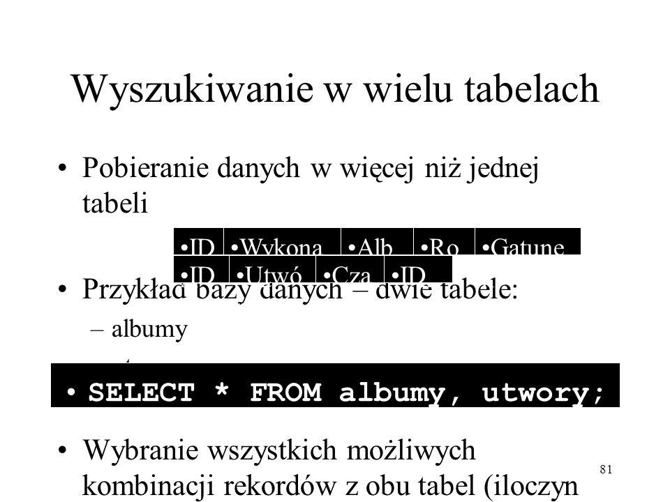 81 Wyszukiwanie w wielu tabelach Pobieranie danych w więcej niż jednej tabeli Przykład bazy danych – dwie tabele: –albumy –utwory Wybranie wszystkich