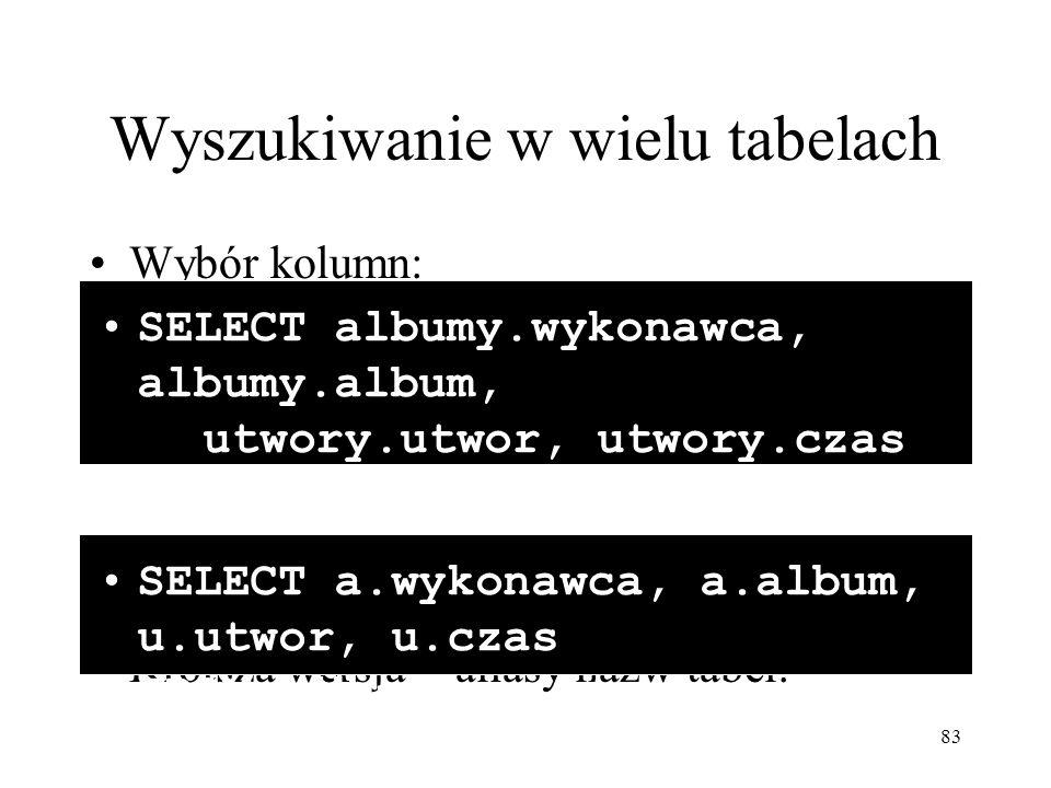 83 Wyszukiwanie w wielu tabelach Wybór kolumn: Krótsza wersja – aliasy nazw tabel: SELECT albumy.wykonawca, albumy.album, utwory.utwor, utwory.czas FR