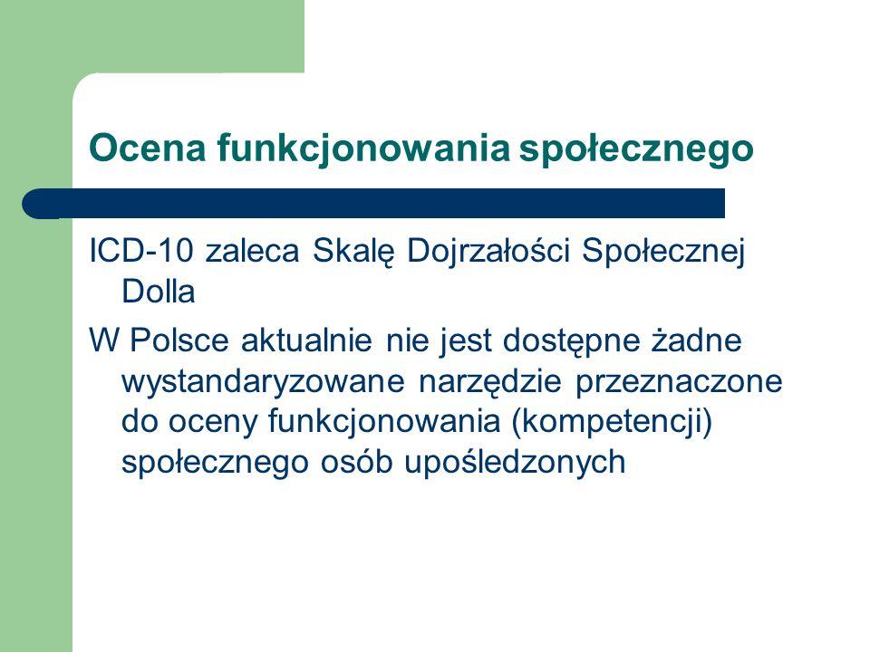 Ocena funkcjonowania społecznego ICD-10 zaleca Skalę Dojrzałości Społecznej Dolla W Polsce aktualnie nie jest dostępne żadne wystandaryzowane narzędzi