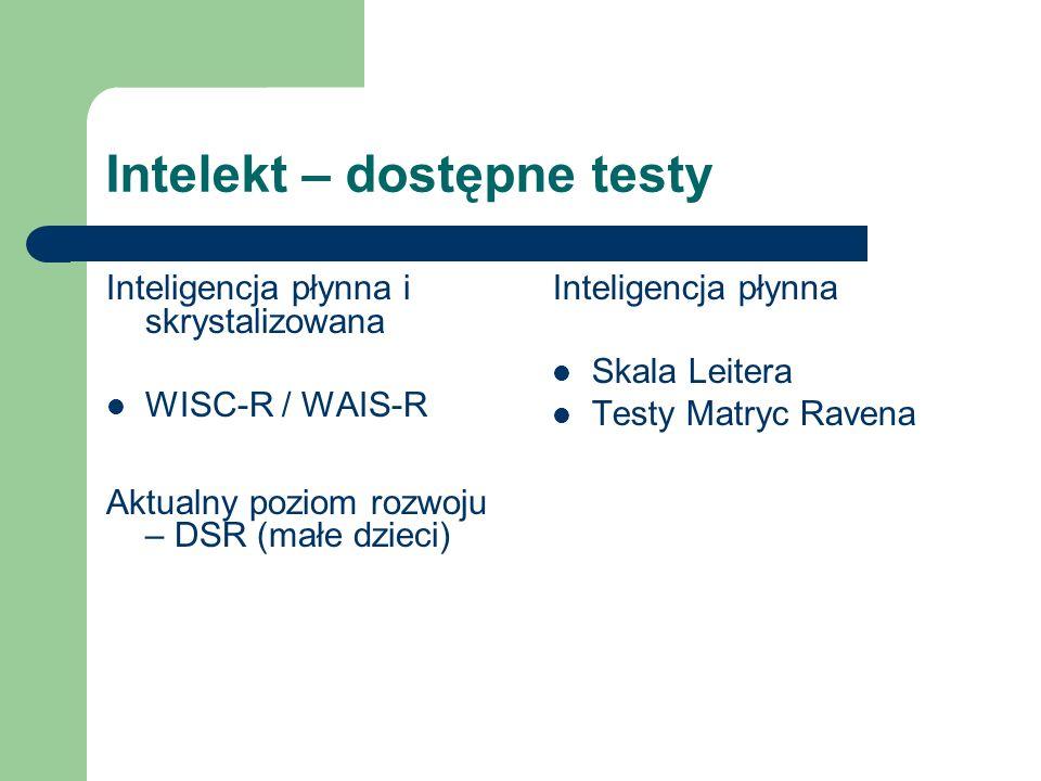 Intelekt – dostępne testy Inteligencja płynna i skrystalizowana WISC-R / WAIS-R Aktualny poziom rozwoju – DSR (małe dzieci) Inteligencja płynna Skala