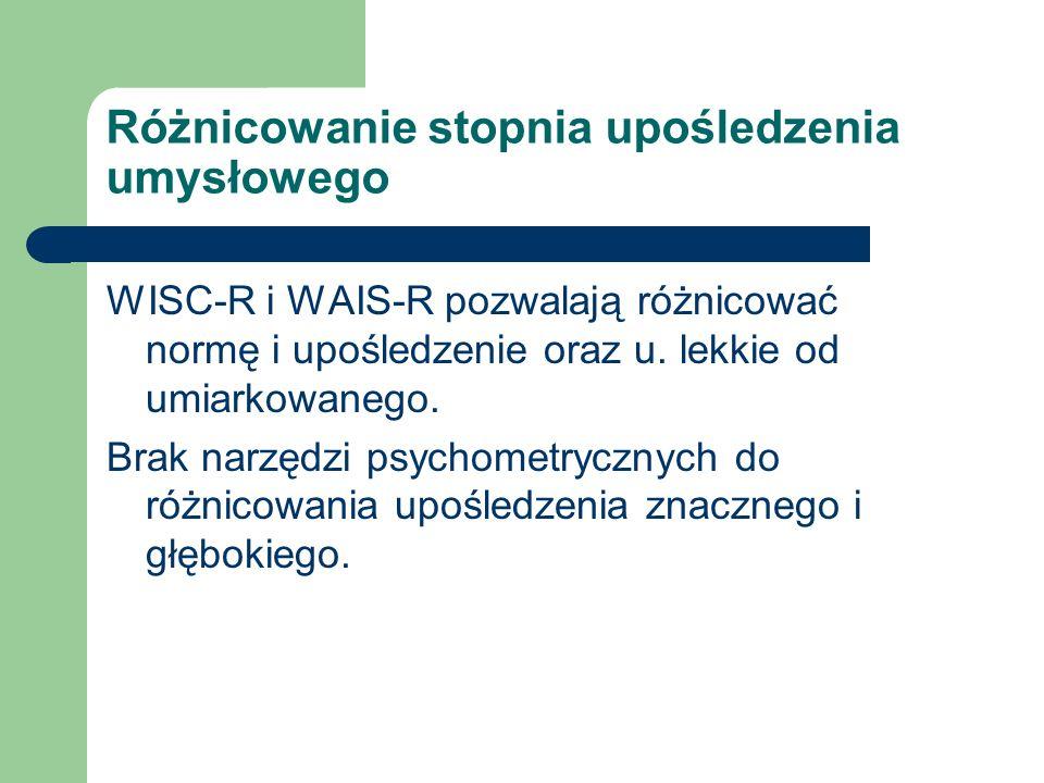 Różnicowanie stopnia upośledzenia umysłowego WISC-R i WAIS-R pozwalają różnicować normę i upośledzenie oraz u. lekkie od umiarkowanego. Brak narzędzi