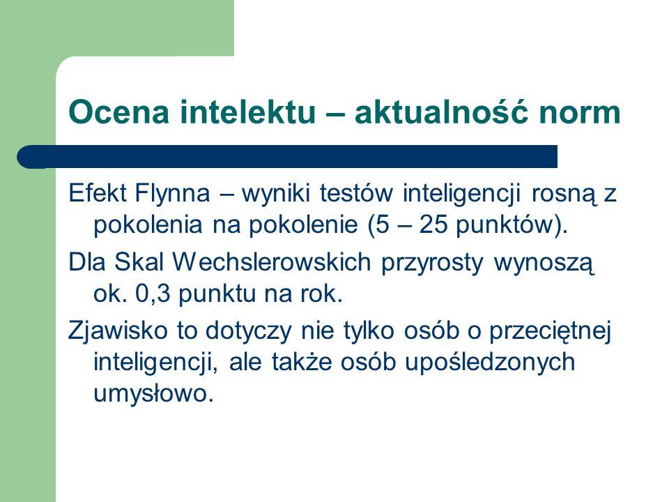 Ocena intelektu – aktualność norm Efekt Flynna – wyniki testów inteligencji rosną z pokolenia na pokolenie (5 – 25 punktów). Dla Skal Wechslerowskich