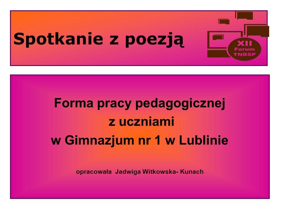 Spotkanie z poezją Forma pracy pedagogicznej z uczniami w Gimnazjum nr 1 w Lublinie opracowała Jadwiga Witkowska- Kunach