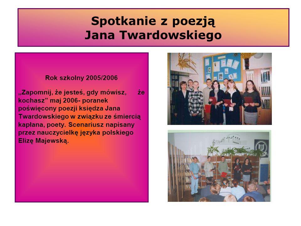 Spotkanie z poezją Jana Twardowskiego Rok szkolny 2005/2006 Zapomnij, że jesteś, gdy mówisz, że kochasz maj 2006- poranek poświęcony poezji księdza Ja