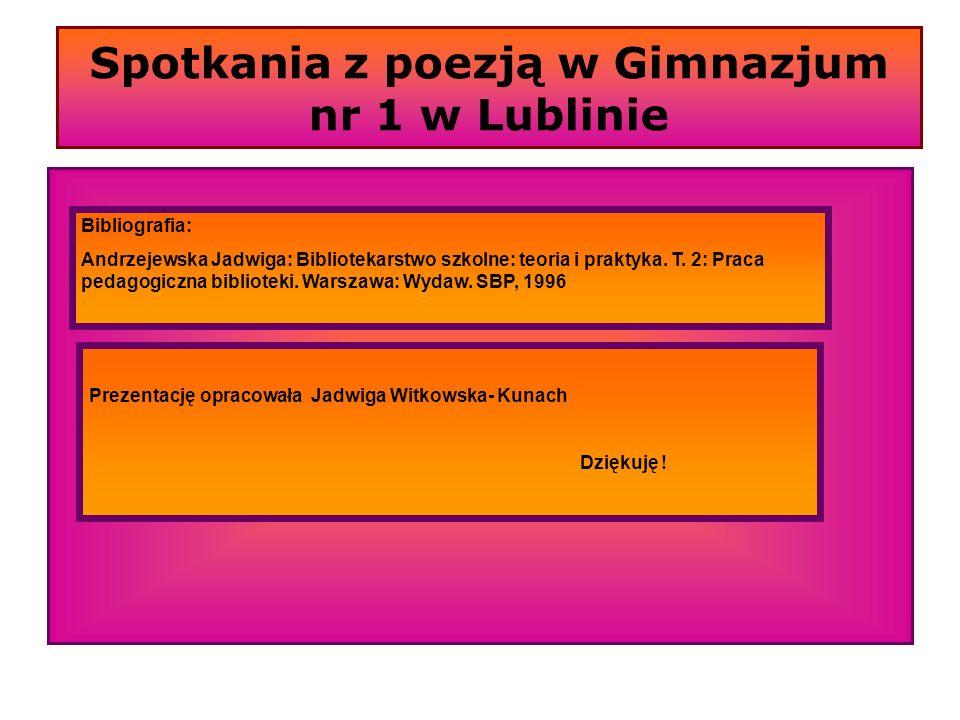 Spotkania z poezją w Gimnazjum nr 1 w Lublinie Bibliografia: Andrzejewska Jadwiga: Bibliotekarstwo szkolne: teoria i praktyka. T. 2: Praca pedagogiczn