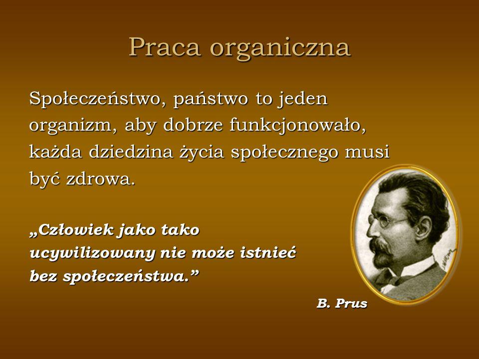 Praca organiczna Społeczeństwo, państwo to jeden organizm, aby dobrze funkcjonowało, każda dziedzina życia społecznego musi być zdrowa. Człowiek jako