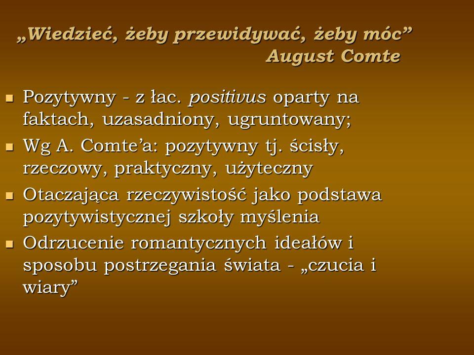 Wiedzieć, żeby przewidywać, żeby móc August Comte Pozytywny - z łac. positivus oparty na faktach, uzasadniony, ugruntowany; Pozytywny - z łac. positiv