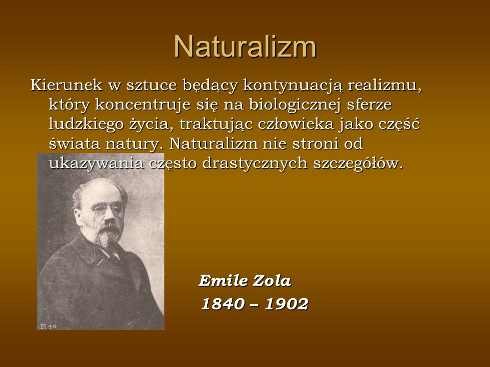 Naturalizm Kierunek w sztuce będący kontynuacją realizmu, który koncentruje się na biologicznej sferze ludzkiego życia, traktując człowieka jako część