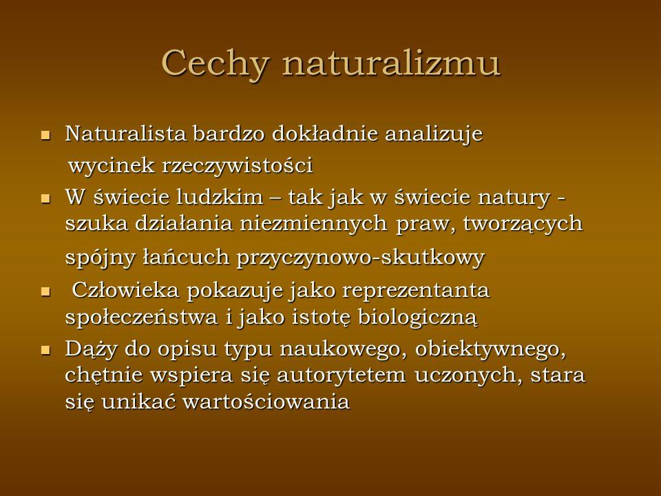 Cechy naturalizmu Naturalista bardzo dokładnie analizuje Naturalista bardzo dokładnie analizuje wycinek rzeczywistości wycinek rzeczywistości W świeci
