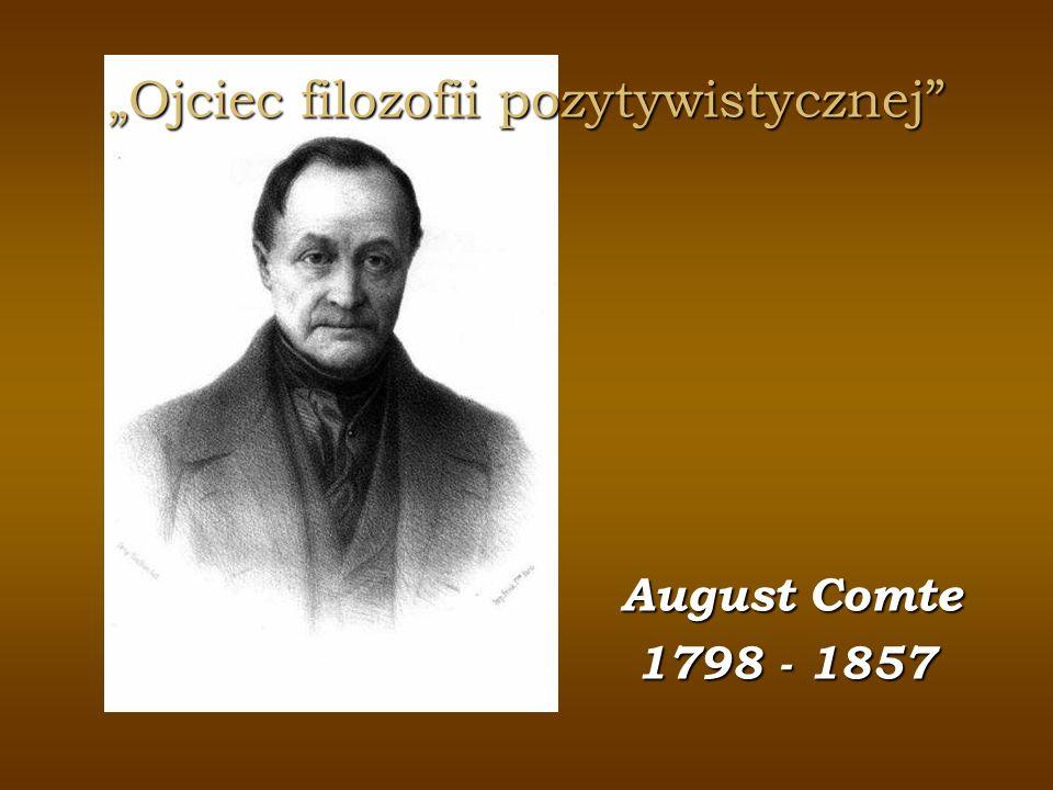 Ojciec filozofii pozytywistycznej August Comte August Comte 1798 - 1857 1798 - 1857