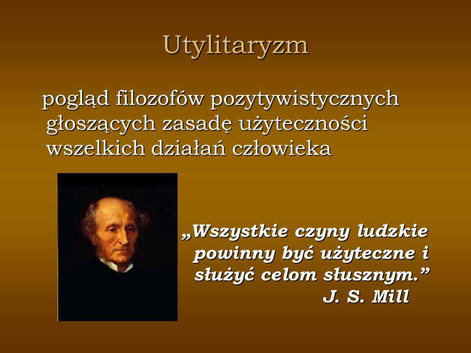 Utylitaryzm pogląd filozofów pozytywistycznych głoszących zasadę użyteczności wszelkich działań człowieka pogląd filozofów pozytywistycznych głoszącyc