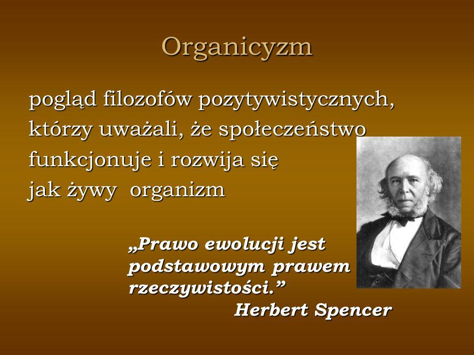 Organicyzm pogląd filozofów pozytywistycznych, którzy uważali, że społeczeństwo funkcjonuje i rozwija się jak żywy organizm Prawo ewolucji jest podsta