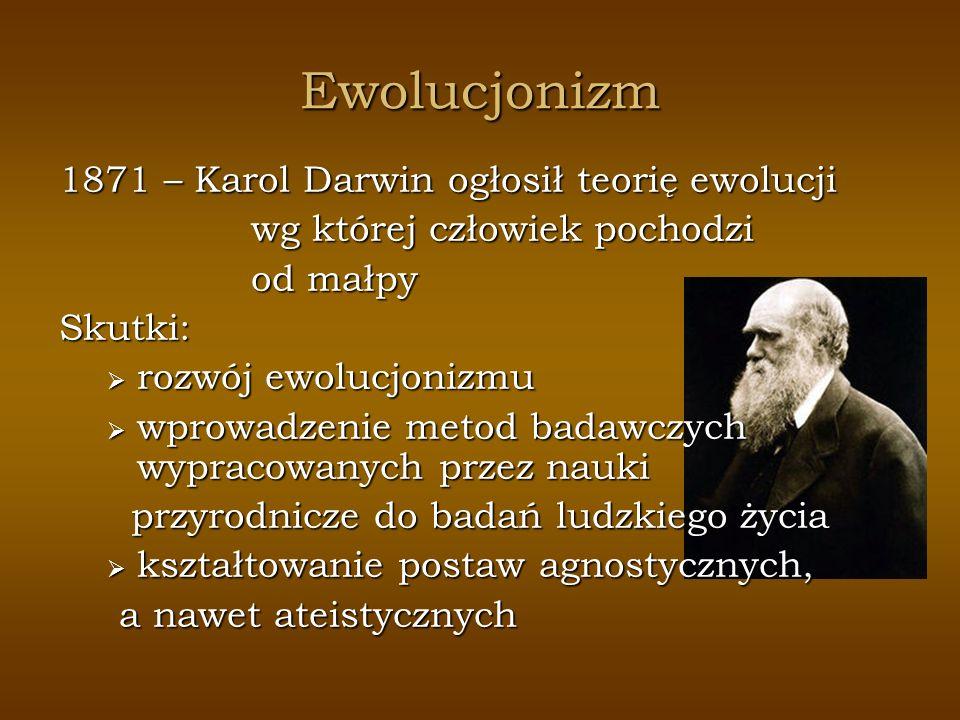 Ewolucjonizm 1871 – Karol Darwin ogłosił teorię ewolucji wg której człowiek pochodzi od małpy Skutki: rozwój ewolucjonizmu rozwój ewolucjonizmu wprowa