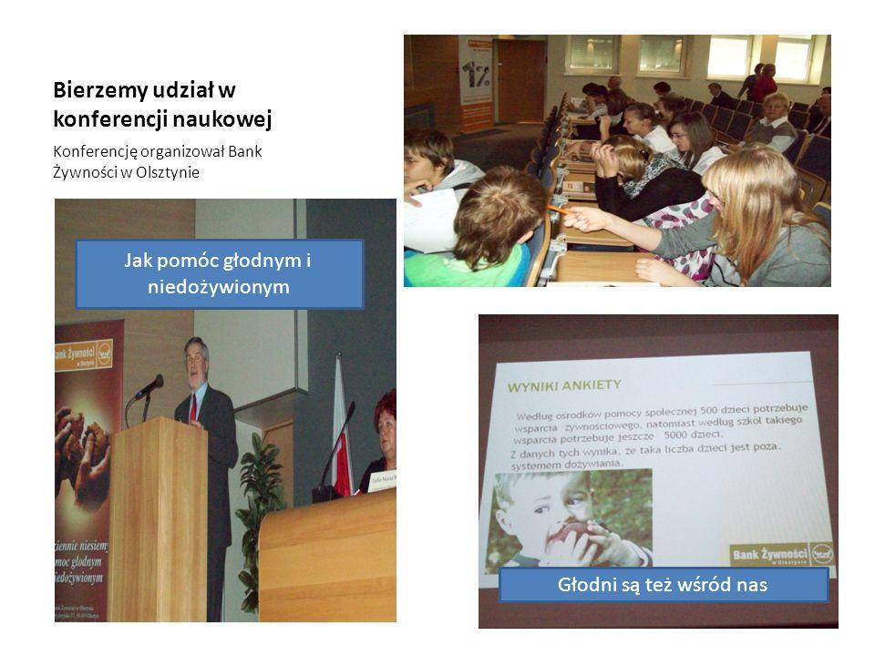 Bierzemy udział w konferencji naukowej Konferencję organizował Bank Żywności w Olsztynie Jak pomóc głodnym i niedożywionym Głodni są też wśród nas