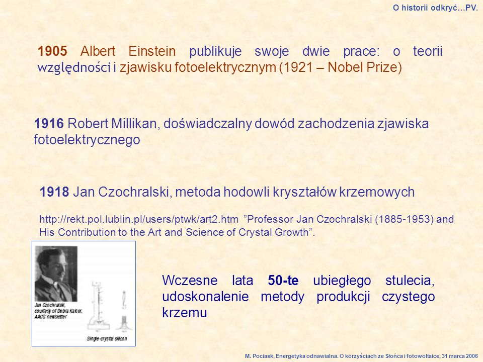 1905 Albert Einstein publikuje swoje dwie prace: o teorii względności i zjawisku fotoelektrycznym (1921 – Nobel Prize) 1916 Robert Millikan, doświadczalny dowód zachodzenia zjawiska fotoelektrycznego 1918 Jan Czochralski, metoda hodowli kryształów krzemowych http://rekt.pol.lublin.pl/users/ptwk/art2.htm Professor Jan Czochralski (1885-1953) and His Contribution to the Art and Science of Crystal Growth.