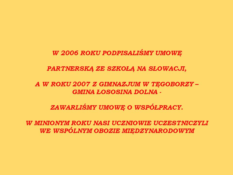 W 2006 ROKU PODPISALIŚMY UMOWĘ PARTNERSKĄ ZE SZKOŁĄ NA SŁOWACJI, A W ROKU 2007 Z GIMNAZJUM W TĘGOBORZY – GMINA ŁOSOSINA DOLNA - ZAWARLIŚMY UMOWĘ O WSPÓŁPRACY.