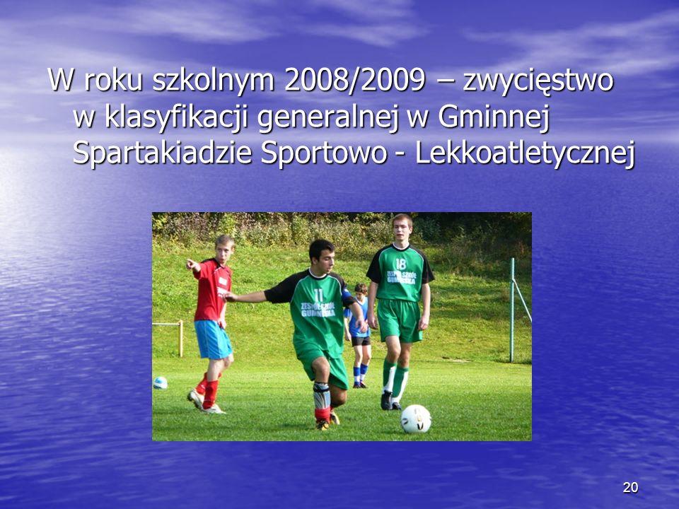 20 W roku szkolnym 2008/2009 – zwycięstwo w klasyfikacji generalnej w Gminnej Spartakiadzie Sportowo - Lekkoatletycznej